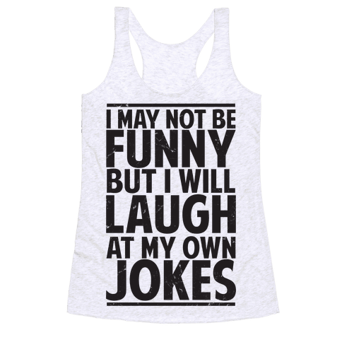 I May Not Be Funny But I Will Laugh At My Own Jokes Racerback Tank Top