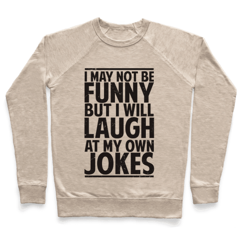 I May Not Be Funny But I Will Laugh At My Own Jokes Pullover