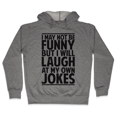 I May Not Be Funny But I Will Laugh At My Own Jokes Hooded Sweatshirt
