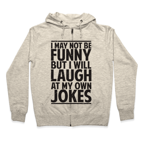 I May Not Be Funny But I Will Laugh At My Own Jokes Zip Hoodie