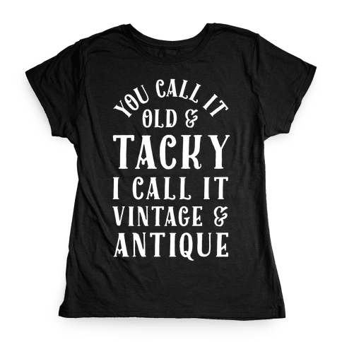 You Call It Old And Tacky I call It Vintage And Antique Womens T-Shirt