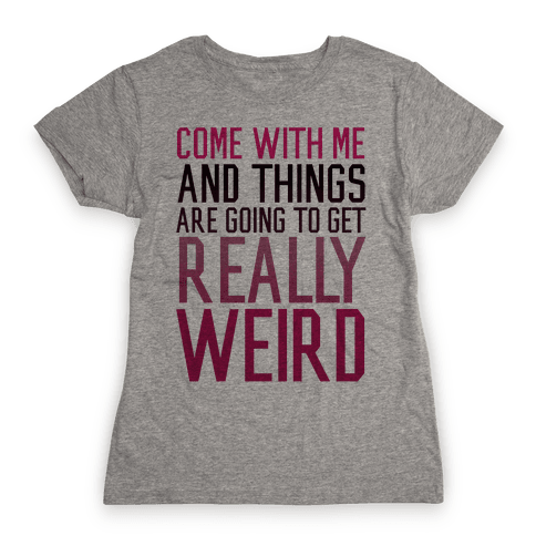 Come with Me and Things are Going to Get Really Weird Womens T-Shirt