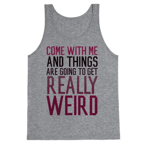Come with Me and Things are Going to Get Really Weird Tank Top