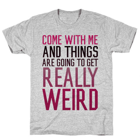 Come with Me and Things are Going to Get Really Weird Mens T-Shirt