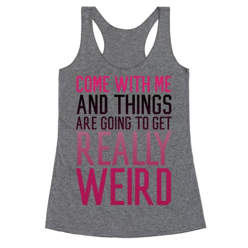 Come with Me and Things are Going to Get Really Weird Racerback Tank Top