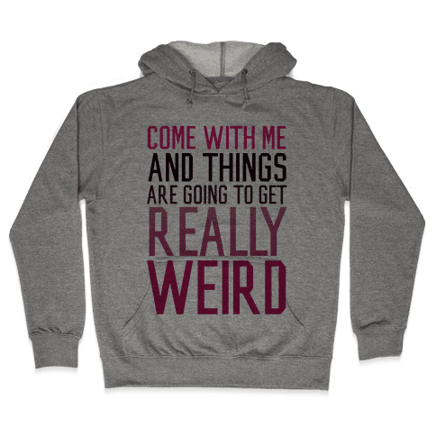 Come with Me and Things are Going to Get Really Weird Hooded Sweatshirt