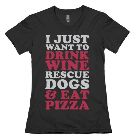 I Just Want to Drink Wine Rescue Dogs & Eat Pizza Womens T-Shirt