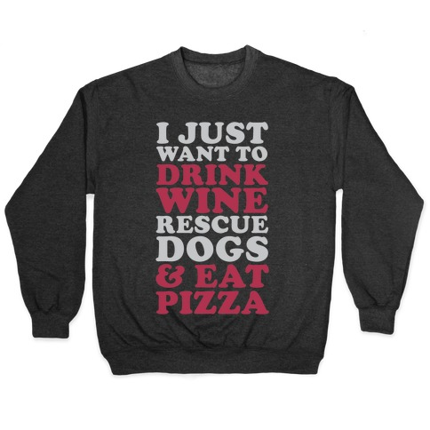I Just Want to Drink Wine Rescue Dogs & Eat Pizza Pullover