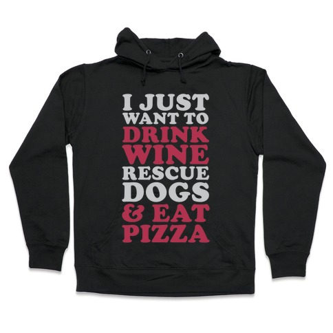 I Just Want to Drink Wine Rescue Dogs & Eat Pizza Hooded Sweatshirt