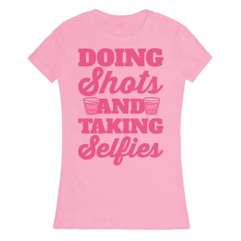 Doing Shots and Taking Selfies Womens T-Shirt
