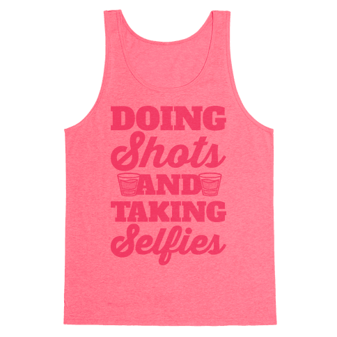 Doing Shots and Taking Selfies Tank Top