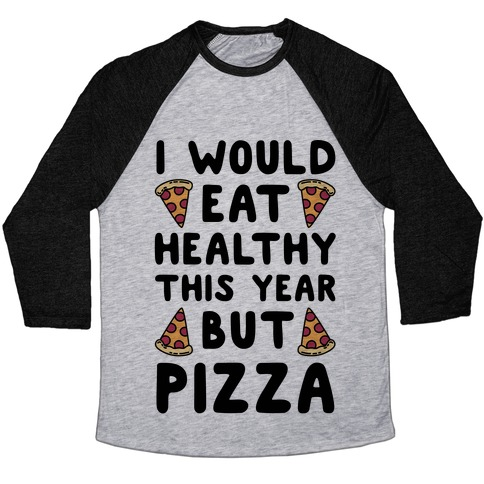 I Would Eat Healthy This Year But Pizza Baseball Tee