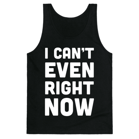 I Can't Even Right Now Tank Top