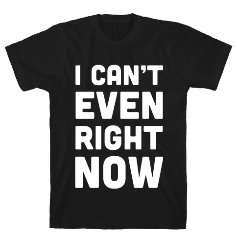 I Can't Even Right Now Mens T-Shirt