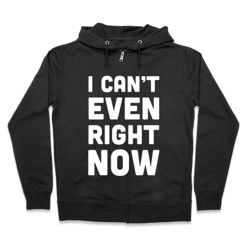 I Can't Even Right Now Zip Hoodie