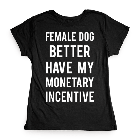 Female Dog Better Have My Monetary Incentive Womens T-Shirt