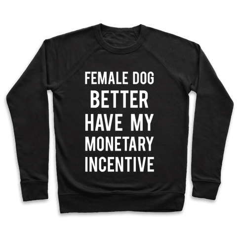 Female Dog Better Have My Monetary Incentive Pullover