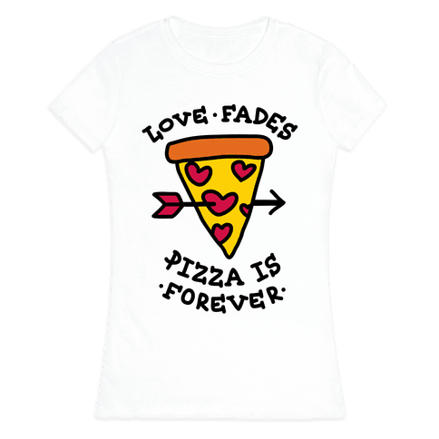 Love Fades, Pizza Is Forever Womens T-Shirt