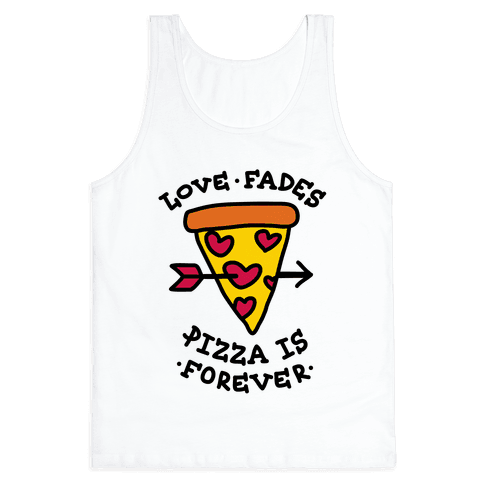 Love Fades, Pizza Is Forever Tank Top