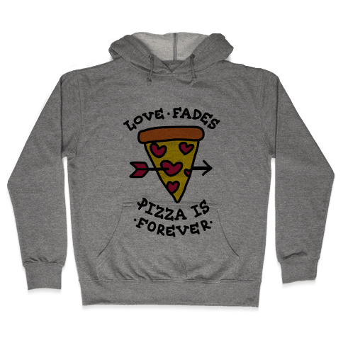 Love Fades, Pizza Is Forever Hooded Sweatshirt