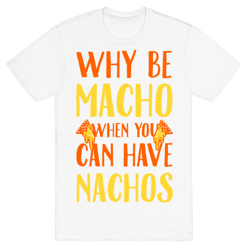 Why Be Macho When You Can Have Nachos Mens T-Shirt