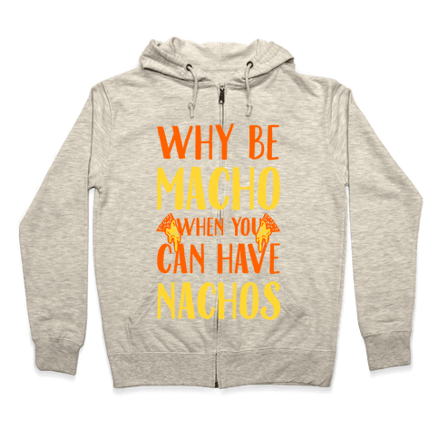 Why Be Macho When You Can Have Nachos Zip Hoodie