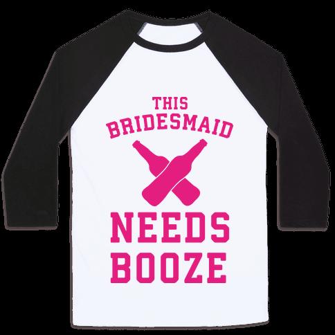 This Bridesmaid Needs Booze Baseball Tee