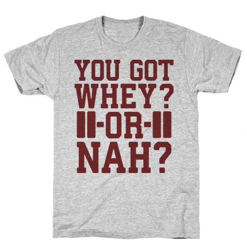 You Got Whey? Or Nah? Mens T-Shirt