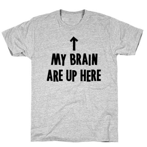 My Brain Are Up Here T-Shirt