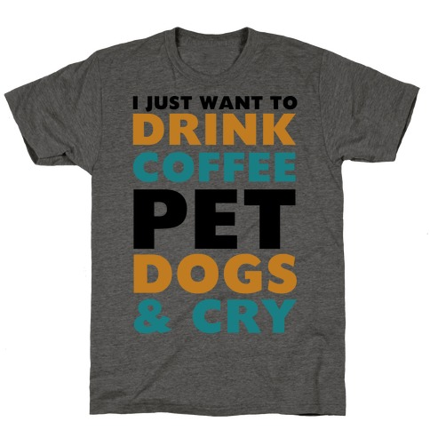 I Just Want To Drink Coffee, Pet Dogs And Cry T-Shirt