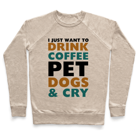I Just Want To Drink Coffee, Pet Dogs And Cry Pullover