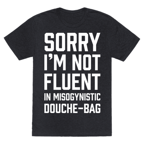 Sorry I'm Not Fluent in Misogynistic Douche-Bag