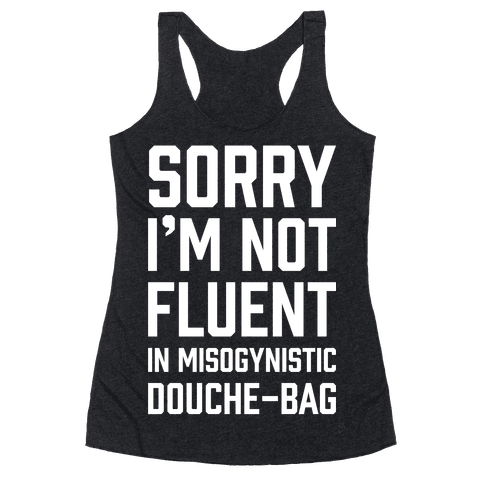 Sorry I'm Not Fluent in Misogynistic Douche-Bag Racerback Tank Top