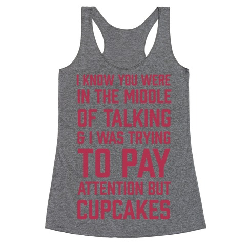 I Know You Were In The Middle Of Talking And I Was Trying To Pay Attention But Cupcakes Racerback Tank Top