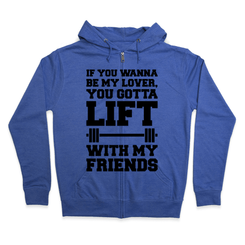 If You Wannabe My Lover You Gotta Lift With My Friends Zip Hoodie