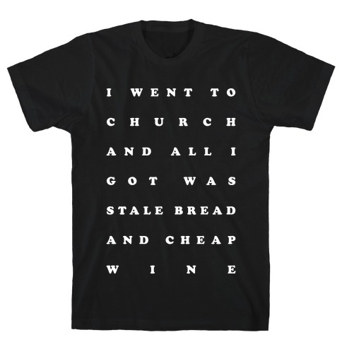 I Went to Church and All I Got was Stale Bread and Cheap Wine T-Shirt