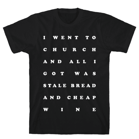I Went to Church and All I Got was Stale Bread and Cheap Wine Mens T-Shirt