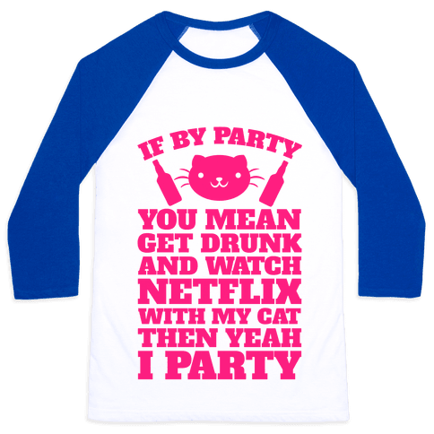 If By Party You Mean Get Drunk And Watch Netflix With My Cat Then Yeah I Party Baseball Tee