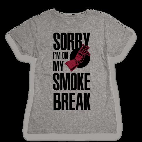Sorry I'm On My Smoke Break Womens T-Shirt