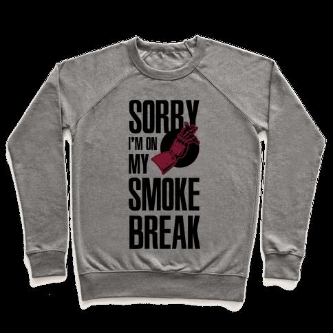 Sorry I'm On My Smoke Break Pullover