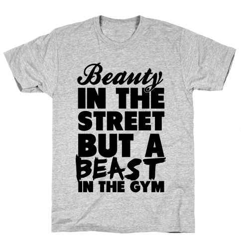Beauty in the Street and a Beast in the Gym Mens T-Shirt