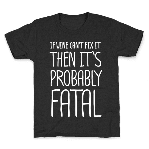 If Wine Can't Fix It, Then It's Probably Fatal Kids T-Shirt