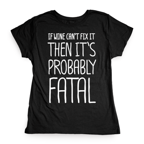 If Wine Can't Fix It, Then It's Probably Fatal Womens T-Shirt