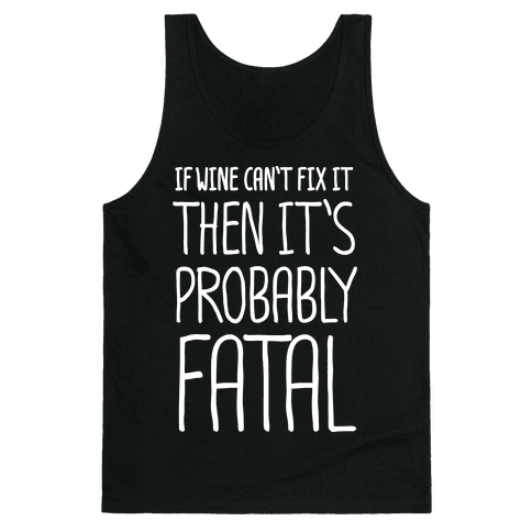 If Wine Can't Fix It, Then It's Probably Fatal Tank Top