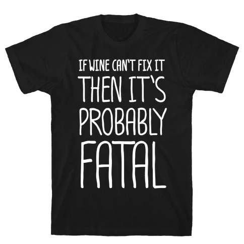 If Wine Can't Fix It, Then It's Probably Fatal Mens T-Shirt