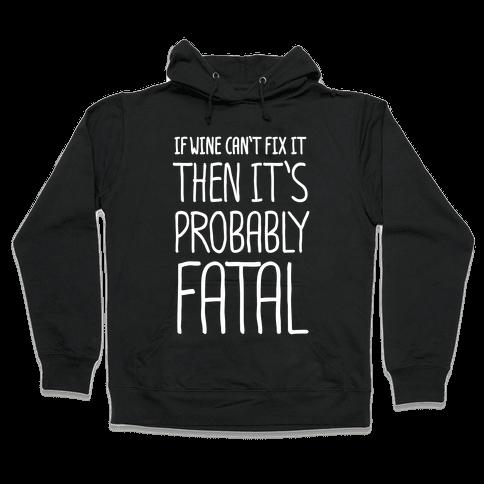 If Wine Can't Fix It, Then It's Probably Fatal Hooded Sweatshirt