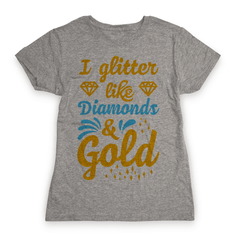 I Glitter Like Diamonds and Gold Womens T-Shirt