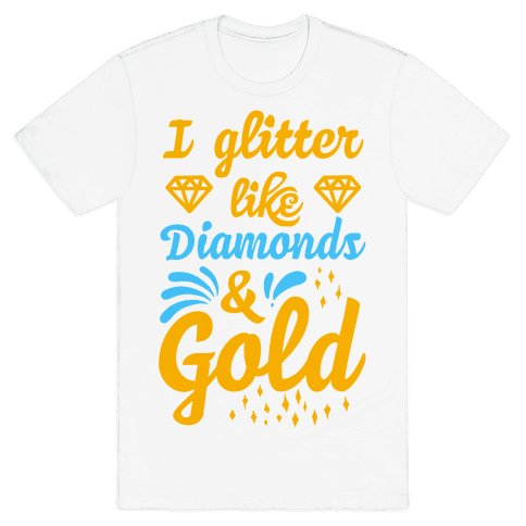 I Glitter Like Diamonds and Gold Mens T-Shirt