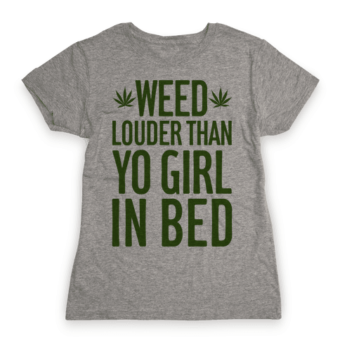 Weed Louder Than Yo Girl In Bed Womens T-Shirt