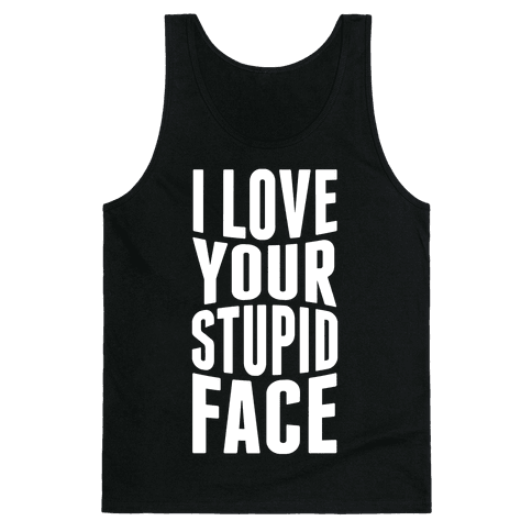 I Love Your Stupid Face Tank Top